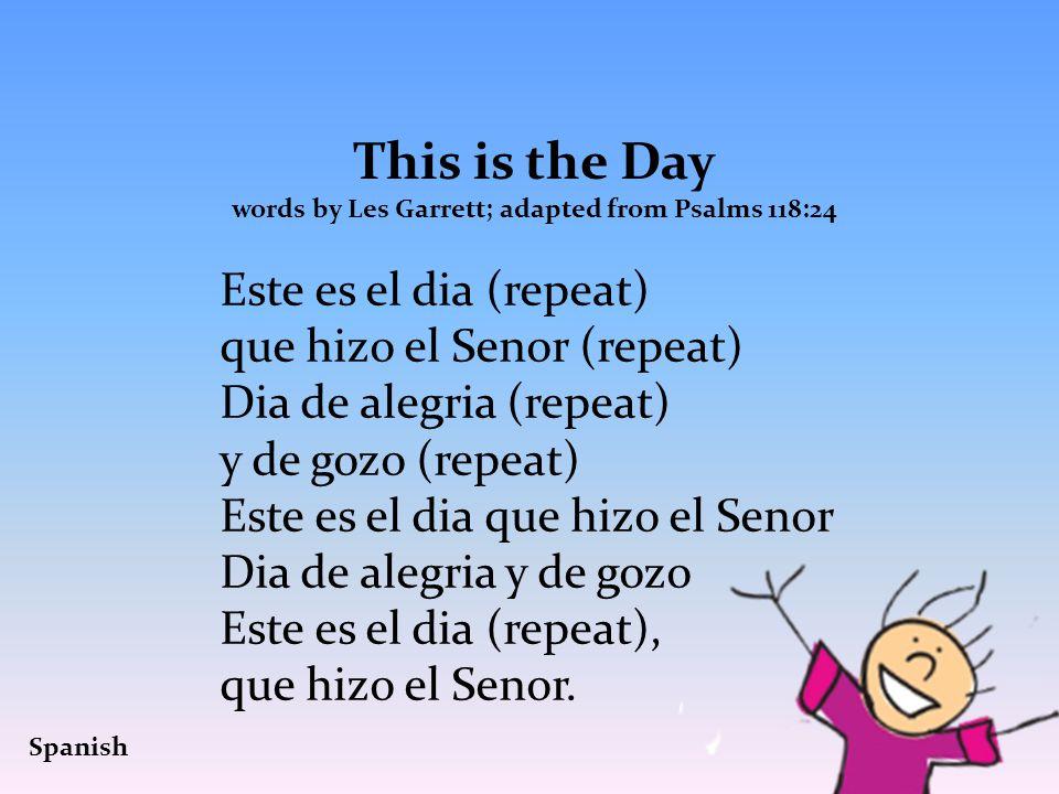 This is the Day words by Les Garrett; adapted from Psalms 118:24 Este es el dia (repeat) que hizo el Senor (repeat) Dia de alegria (repeat) y de gozo