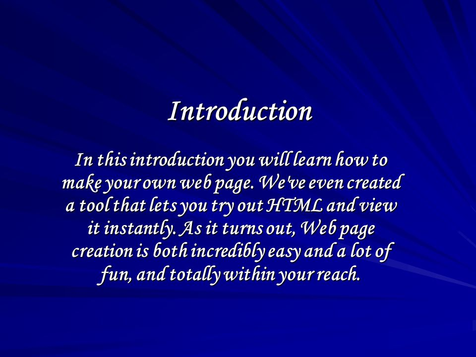 Introduction In this introduction you will learn how to make your own web page. We've even created a tool that lets you try out HTML and view it insta