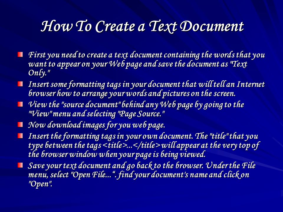 How To Create a Text Document First you need to create a text document containing the words that you want to appear on your Web page and save the document as Text Only. Insert some formatting tags in your document that will tell an Internet browser how to arrange your words and pictures on the screen.