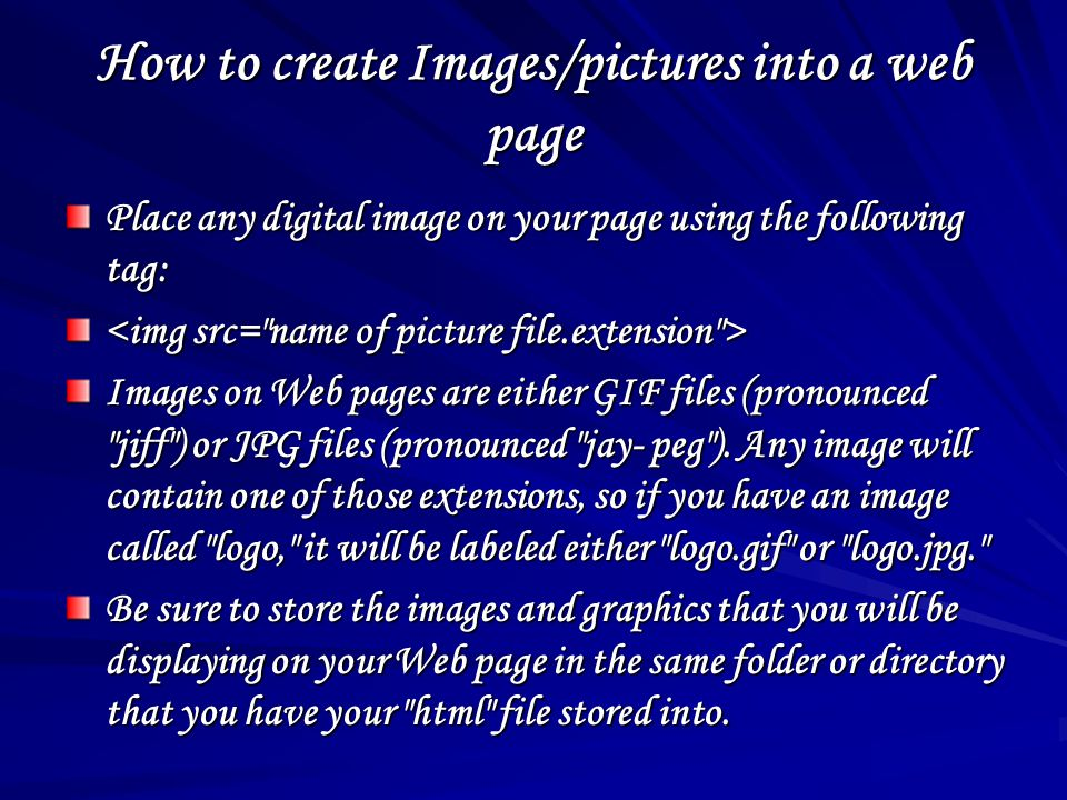 How to create Images/pictures into a web page Place any digital image on your page using the following tag: Images on Web pages are either GIF files (