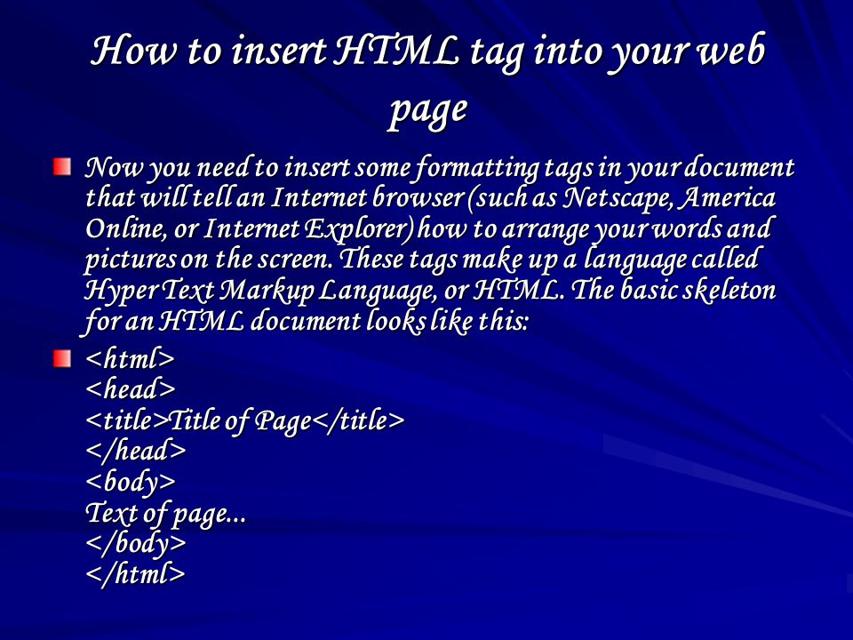 How to insert HTML tag into your web page Now you need to insert some formatting tags in your document that will tell an Internet browser (such as Netscape, America Online, or Internet Explorer) how to arrange your words and pictures on the screen.