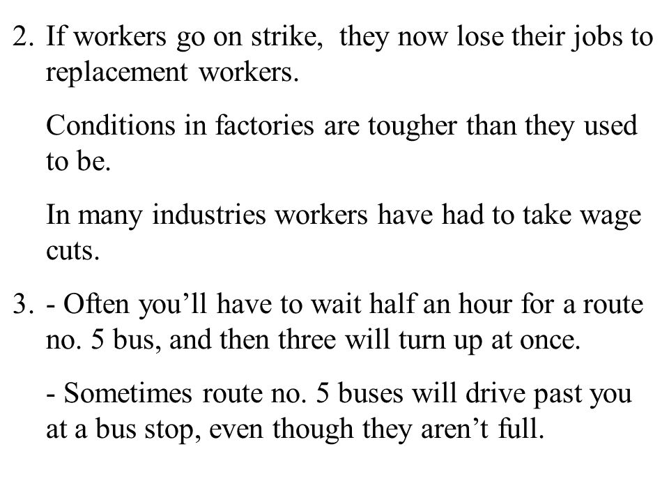 18 2.If workers go on strike, they now lose their jobs to replacement workers. Conditions in factories are tougher than they used to be. In many indus