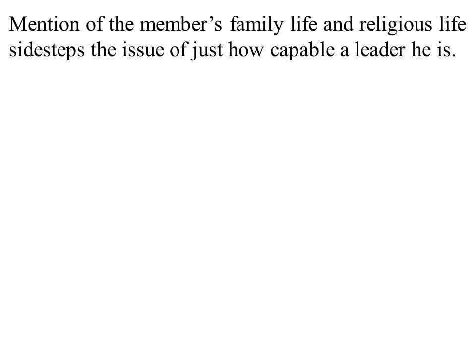 22 Mention of the member's family life and religious life sidesteps the issue of just how capable a leader he is.
