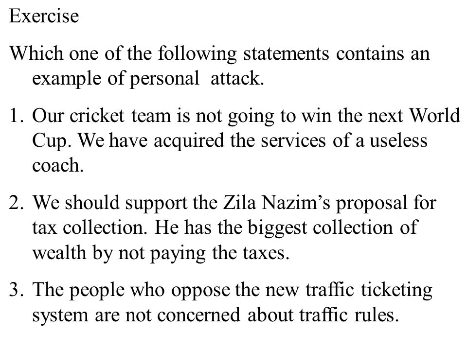 28 Exercise Which one of the following statements contains an example of personal attack. 1.Our cricket team is not going to win the next World Cup. W