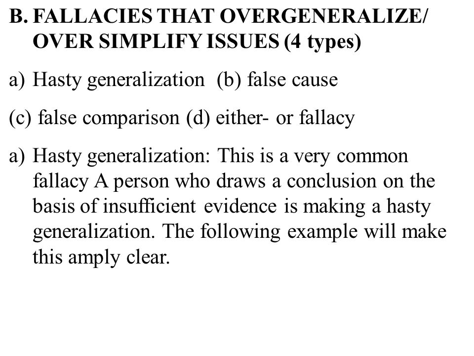 29 B.FALLACIES THAT OVERGENERALIZE/ OVER SIMPLIFY ISSUES (4 types) a)Hasty generalization (b) false cause (c) false comparison (d) either- or fallacy