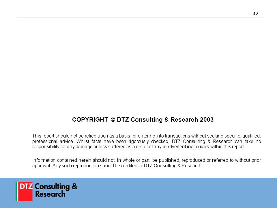 42 COPYRIGHT  DTZ Consulting & Research 2003 This report should not be relied upon as a basis for entering into transactions without seeking specific, qualified, professional advice.