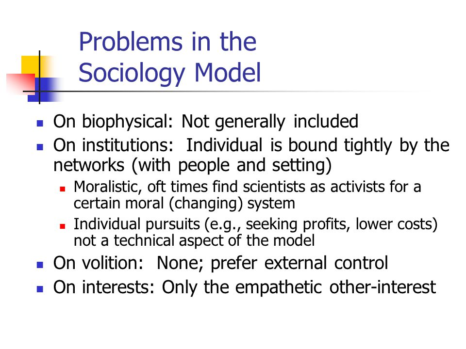 Problems in the Sociology Model On biophysical: Not generally included On institutions: Individual is bound tightly by the networks (with people and setting) Moralistic, oft times find scientists as activists for a certain moral (changing) system Individual pursuits (e.g., seeking profits, lower costs) not a technical aspect of the model On volition: None; prefer external control On interests: Only the empathetic other-interest