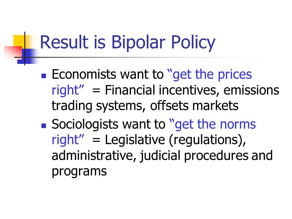 Result is Bipolar Policy Economists want to get the prices right = Financial incentives, emissions trading systems, offsets markets Sociologists want to get the norms right = Legislative (regulations), administrative, judicial procedures and programs
