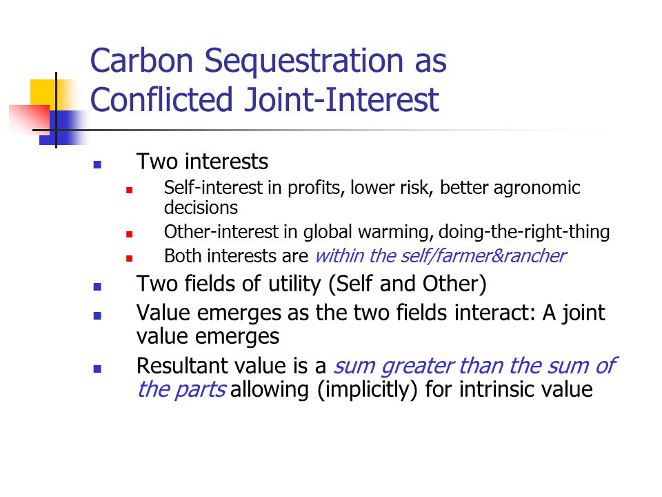 Carbon Sequestration as Conflicted Joint-Interest Two interests Self-interest in profits, lower risk, better agronomic decisions Other-interest in global warming, doing-the-right-thing Both interests are within the self/farmer&rancher Two fields of utility (Self and Other) Value emerges as the two fields interact: A joint value emerges Resultant value is a sum greater than the sum of the parts allowing (implicitly) for intrinsic value