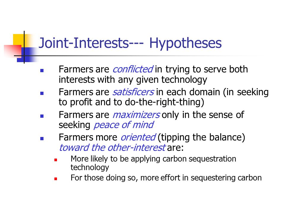 Joint-Interests--- Hypotheses Farmers are conflicted in trying to serve both interests with any given technology Farmers are satisficers in each domain (in seeking to profit and to do-the-right-thing) Farmers are maximizers only in the sense of seeking peace of mind Farmers more oriented (tipping the balance) toward the other-interest are: More likely to be applying carbon sequestration technology For those doing so, more effort in sequestering carbon