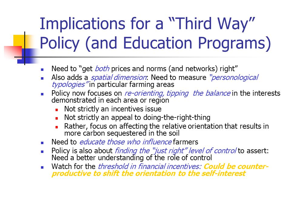 Implications for a Third Way Policy (and Education Programs) Need to get both prices and norms (and networks) right Also adds a spatial dimension: Need to measure personological typologies in particular farming areas Policy now focuses on re-orienting, tipping the balance in the interests demonstrated in each area or region Not strictly an incentives issue Not strictly an appeal to doing-the-right-thing Rather, focus on affecting the relative orientation that results in more carbon sequestered in the soil Need to educate those who influence farmers Policy is also about finding the just right level of control to assert: Need a better understanding of the role of control Watch for the threshold in financial incentives: Could be counter- productive to shift the orientation to the self-interest