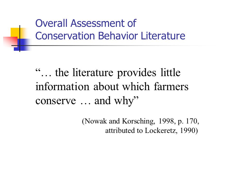 Overall Assessment of Conservation Behavior Literature … the literature provides little information about which farmers conserve … and why (Nowak and Korsching, 1998, p.