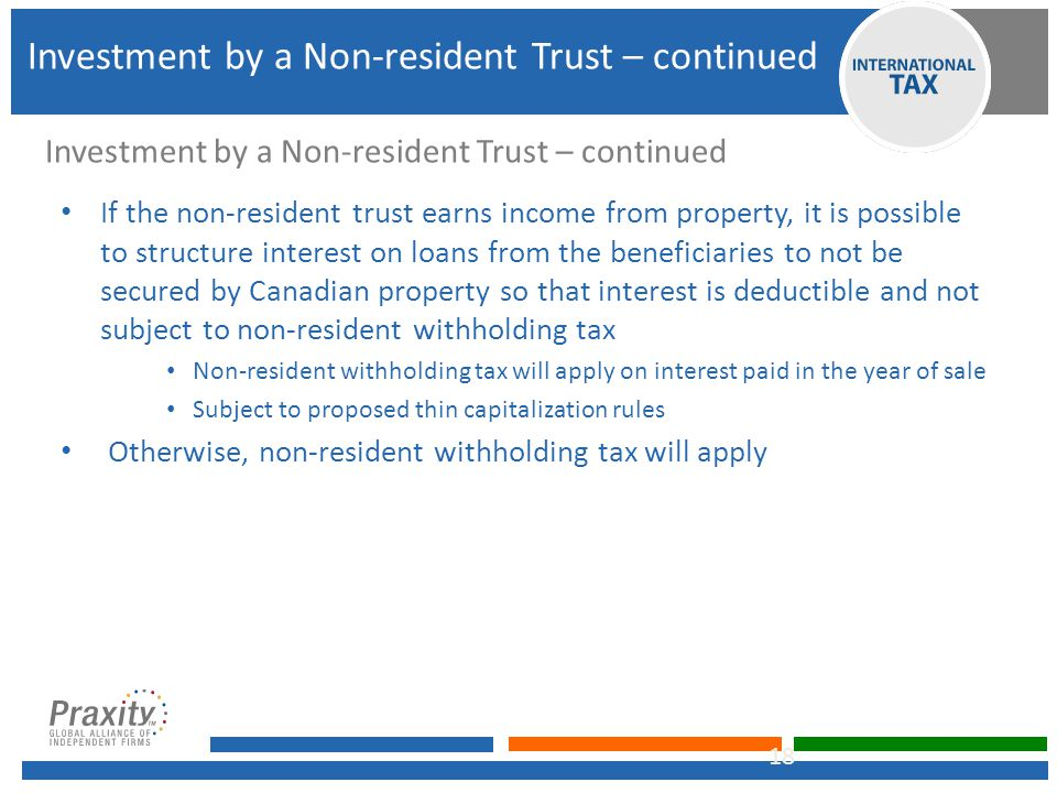 If the non-resident trust earns income from property, it is possible to structure interest on loans from the beneficiaries to not be secured by Canadian property so that interest is deductible and not subject to non-resident withholding tax Non-resident withholding tax will apply on interest paid in the year of sale Subject to proposed thin capitalization rules Otherwise, non-resident withholding tax will apply 18 Investment by a Non-resident Trust – continued