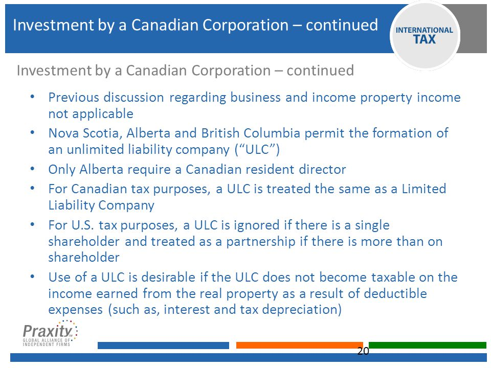 Investment by a Canadian Corporation – continued Previous discussion regarding business and income property income not applicable Nova Scotia, Alberta and British Columbia permit the formation of an unlimited liability company ( ULC ) Only Alberta require a Canadian resident director For Canadian tax purposes, a ULC is treated the same as a Limited Liability Company For U.S.