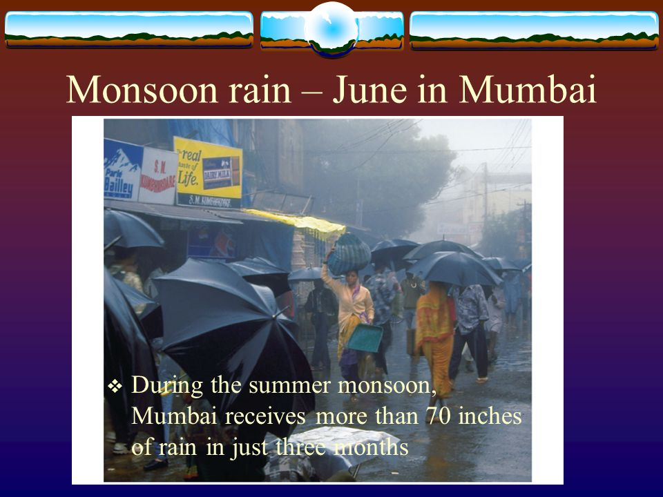 Monsoon rain – June in Mumbai  During the summer monsoon, Mumbai receives more than 70 inches of rain in just three months