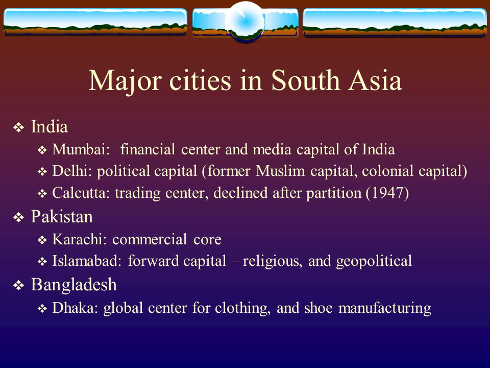  India  Mumbai: financial center and media capital of India  Delhi: political capital (former Muslim capital, colonial capital)  Calcutta: trading center, declined after partition (1947)  Pakistan  Karachi: commercial core  Islamabad: forward capital – religious, and geopolitical  Bangladesh  Dhaka: global center for clothing, and shoe manufacturing