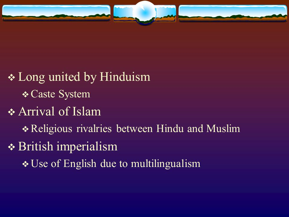  Long united by Hinduism  Caste System  Arrival of Islam  Religious rivalries between Hindu and Muslim  British imperialism  Use of English due to multilingualism