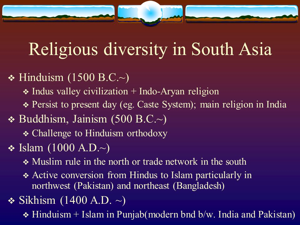 Religious diversity in South Asia  Hinduism (1500 B.C.~)  Indus valley civilization + Indo-Aryan religion  Persist to present day (eg. Caste System