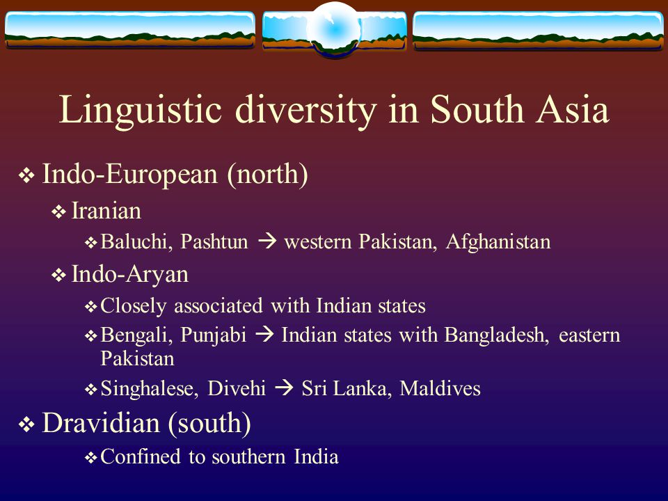 Linguistic diversity in South Asia  Indo-European (north)  Iranian  Baluchi, Pashtun  western Pakistan, Afghanistan  Indo-Aryan  Closely associated with Indian states  Bengali, Punjabi  Indian states with Bangladesh, eastern Pakistan  Singhalese, Divehi  Sri Lanka, Maldives  Dravidian (south)  Confined to southern India