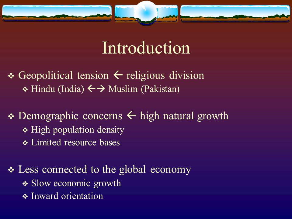 Introduction  Geopolitical tension  religious division  Hindu (India)  Muslim (Pakistan)  Demographic concerns  high natural growth  High population density  Limited resource bases  Less connected to the global economy  Slow economic growth  Inward orientation
