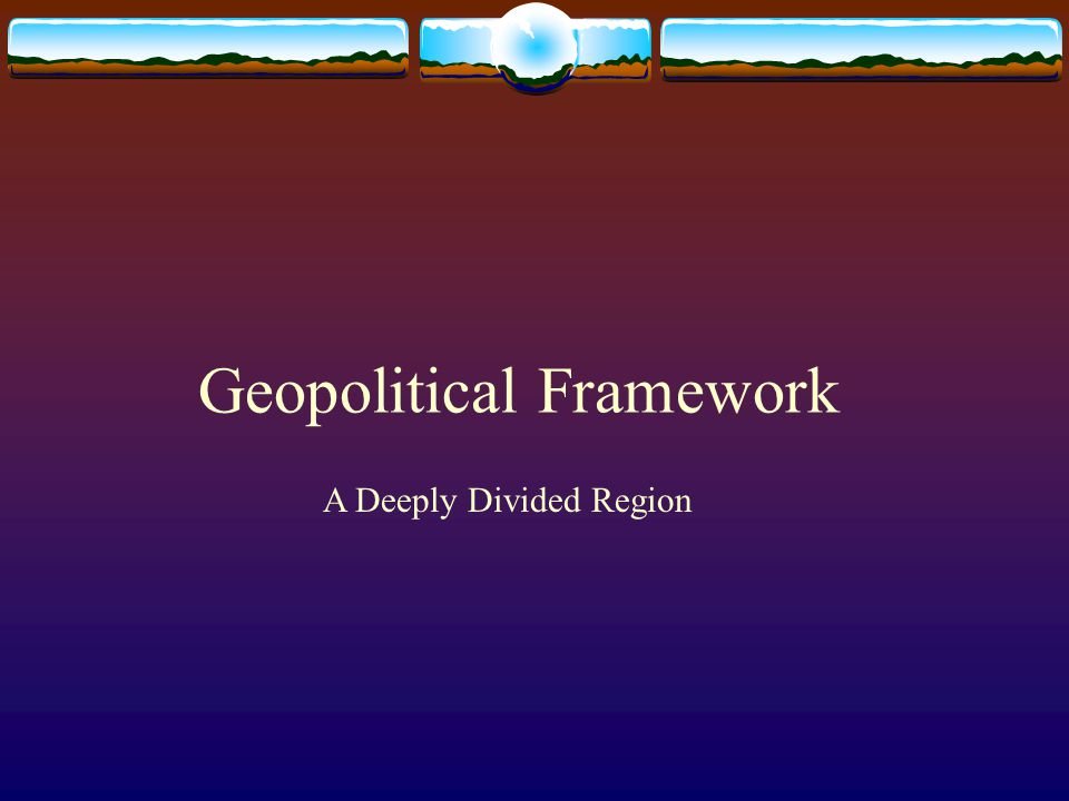 Geopolitical Framework A Deeply Divided Region