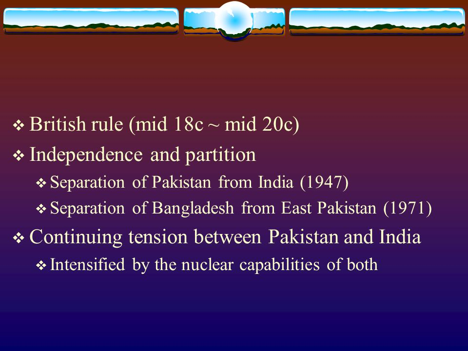  British rule (mid 18c ~ mid 20c)  Independence and partition  Separation of Pakistan from India (1947)  Separation of Bangladesh from East Pakistan (1971)  Continuing tension between Pakistan and India  Intensified by the nuclear capabilities of both