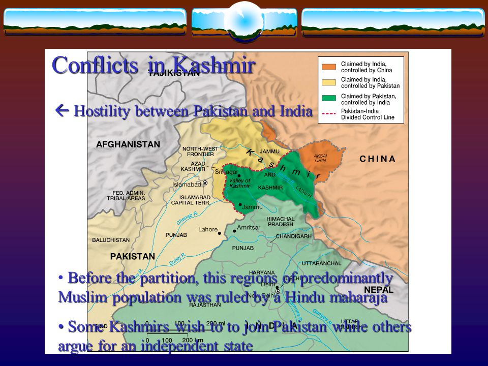 Conflicts in Kashmir Before the partition, this regions of predominantly Muslim population was ruled by a Hindu maharaja Some Kashmirs wish to to join Pakistan while others argue for an independent state Some Kashmirs wish to to join Pakistan while others argue for an independent state  Hostility between Pakistan and India