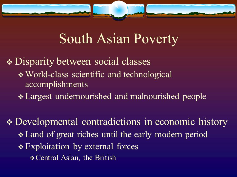 South Asian Poverty  Disparity between social classes  World-class scientific and technological accomplishments  Largest undernourished and malnour