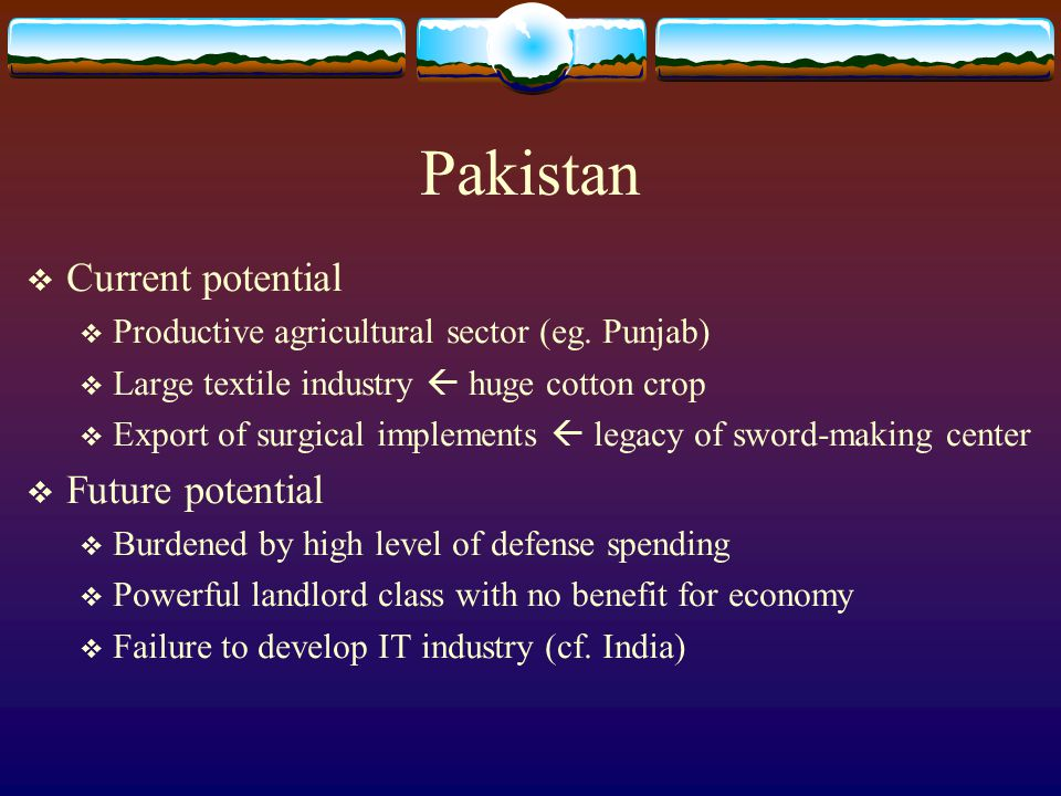 Pakistan  Current potential  Productive agricultural sector (eg. Punjab)  Large textile industry  huge cotton crop  Export of surgical implements