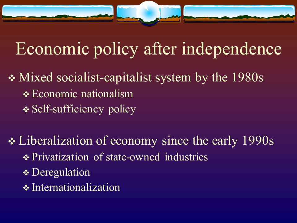 Economic policy after independence  Mixed socialist-capitalist system by the 1980s  Economic nationalism  Self-sufficiency policy  Liberalization of economy since the early 1990s  Privatization of state-owned industries  Deregulation  Internationalization