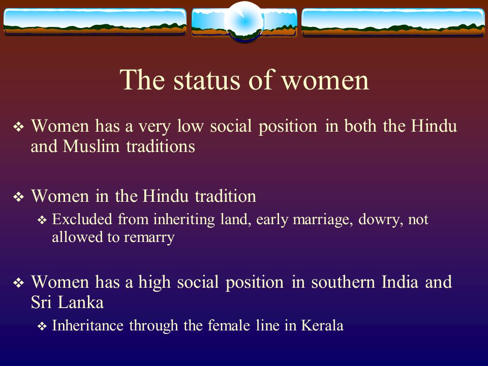 The status of women  Women has a very low social position in both the Hindu and Muslim traditions  Women in the Hindu tradition  Excluded from inheriting land, early marriage, dowry, not allowed to remarry  Women has a high social position in southern India and Sri Lanka  Inheritance through the female line in Kerala