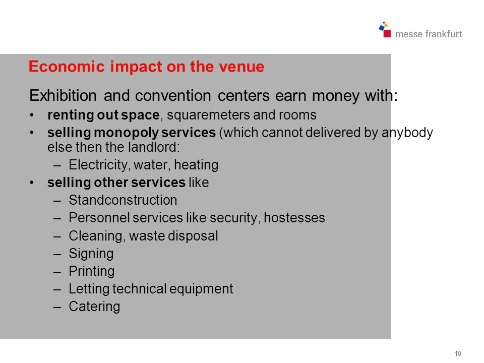 10 Economic impact on the venue Exhibition and convention centers earn money with: renting out space, squaremeters and rooms selling monopoly services (which cannot delivered by anybody else then the landlord: –Electricity, water, heating selling other services like –Standconstruction –Personnel services like security, hostesses –Cleaning, waste disposal –Signing –Printing –Letting technical equipment –Catering
