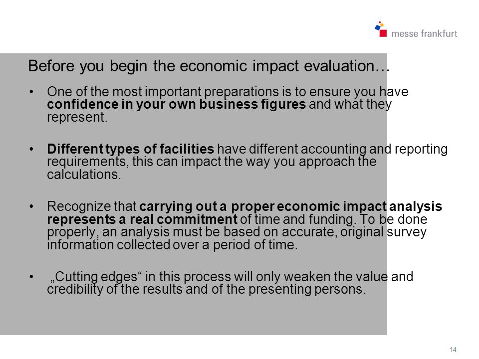 14 Before you begin the economic impact evaluation… One of the most important preparations is to ensure you have confidence in your own business figures and what they represent.