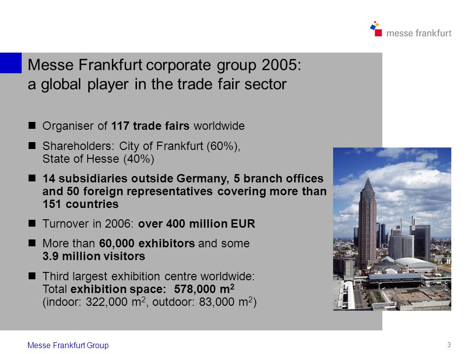3 Messe Frankfurt corporate group 2005: a global player in the trade fair sector Messe Frankfurt Group Organiser of 117 trade fairs worldwide Shareholders: City of Frankfurt (60%), State of Hesse (40%) 14 subsidiaries outside Germany, 5 branch offices and 50 foreign representatives covering more than 151 countries Turnover in 2006: over 400 million EUR More than 60,000 exhibitors and some 3.9 million visitors Third largest exhibition centre worldwide: Total exhibition space: 578,000 m 2 (indoor: 322,000 m 2, outdoor: 83,000 m 2 )