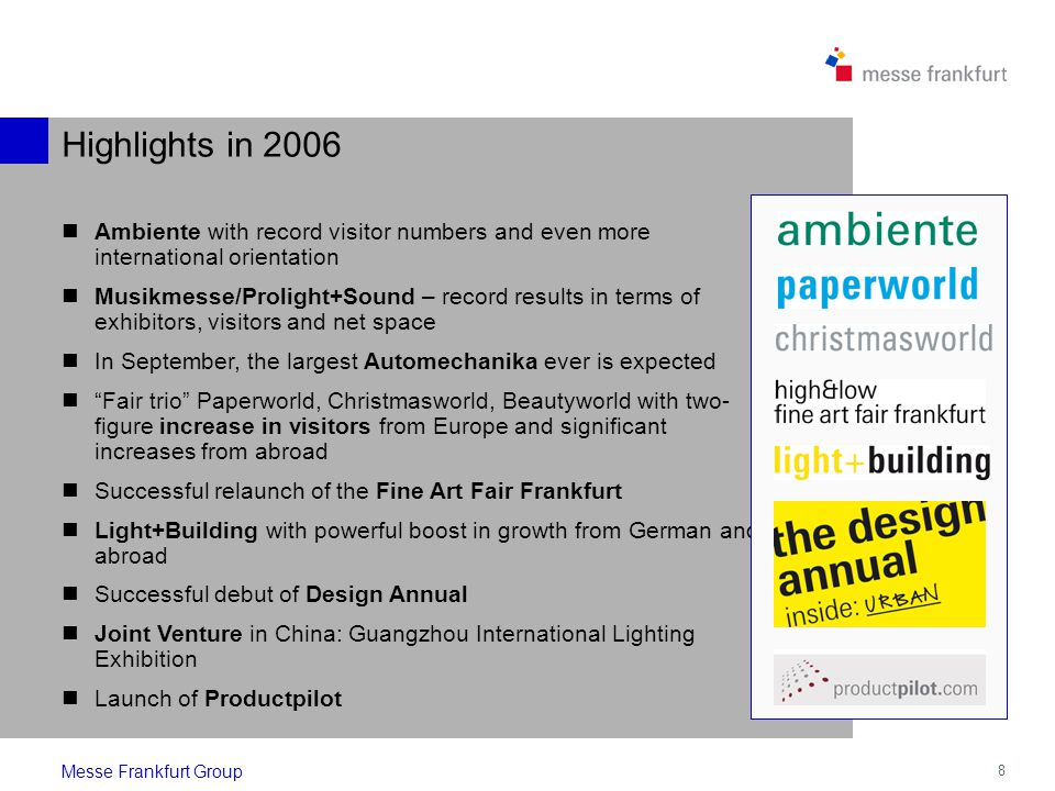 8 Highlights in 2006 Ambiente with record visitor numbers and even more international orientation Musikmesse/Prolight+Sound – record results in terms of exhibitors, visitors and net space In September, the largest Automechanika ever is expected Fair trio Paperworld, Christmasworld, Beautyworld with two- figure increase in visitors from Europe and significant increases from abroad Successful relaunch of the Fine Art Fair Frankfurt Light+Building with powerful boost in growth from German and abroad Successful debut of Design Annual Joint Venture in China: Guangzhou International Lighting Exhibition Launch of Productpilot Messe Frankfurt Group
