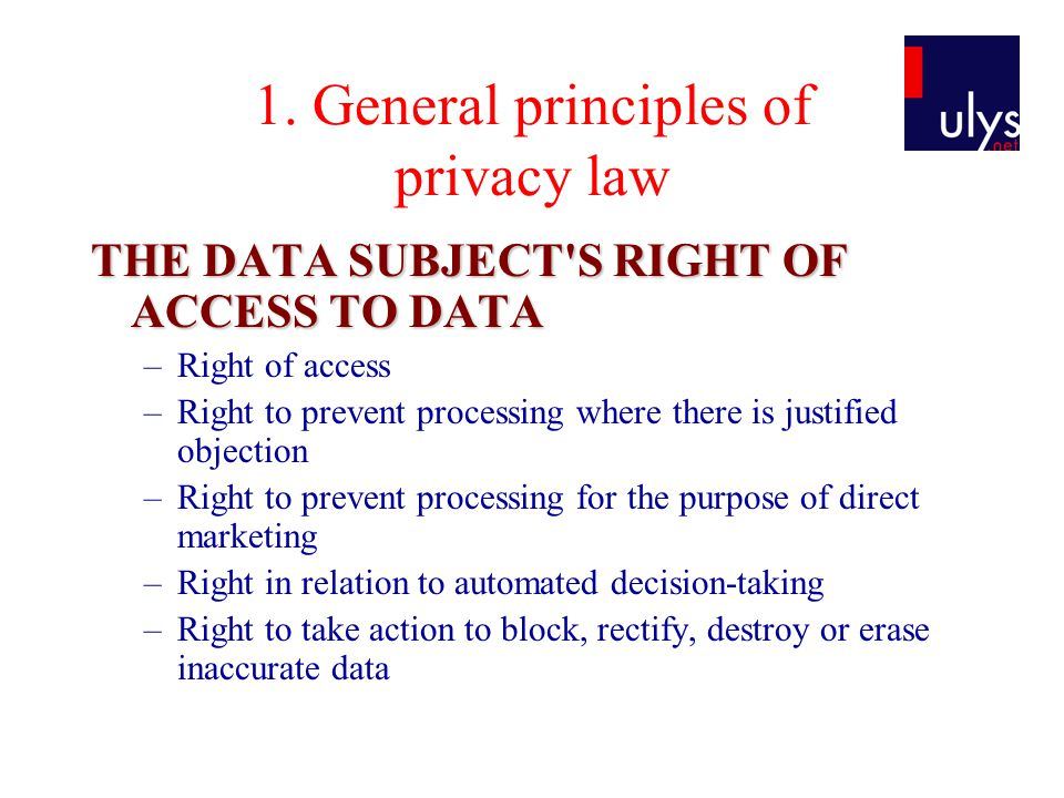 1. General principles of privacy law THE DATA SUBJECT'S RIGHT OF ACCESS TO DATA –Right of access –Right to prevent processing where there is justified