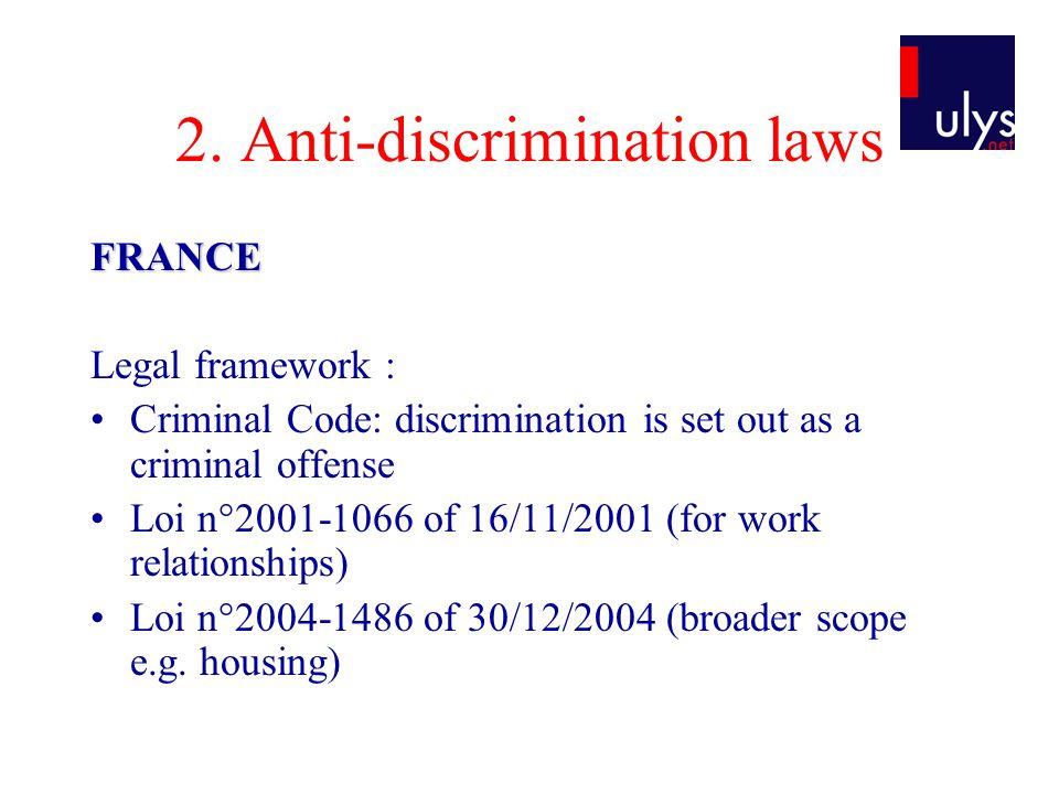 2. Anti-discrimination laws FRANCE Legal framework : Criminal Code: discrimination is set out as a criminal offense Loi n°2001-1066 of 16/11/2001 (for