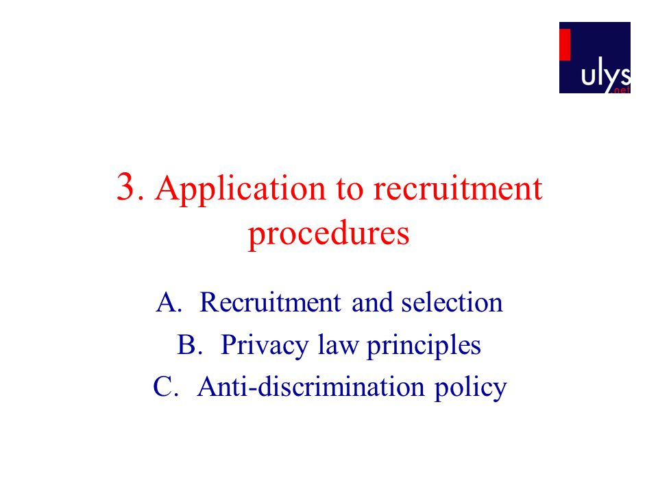 3. Application to recruitment procedures A.Recruitment and selection B.Privacy law principles C.Anti-discrimination policy