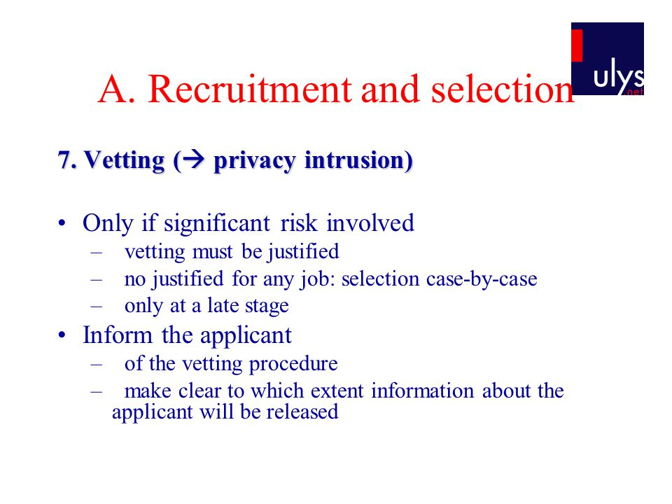 A. Recruitment and selection 7. Vetting (  privacy intrusion) Only if significant risk involved –vetting must be justified –no justified for any job: