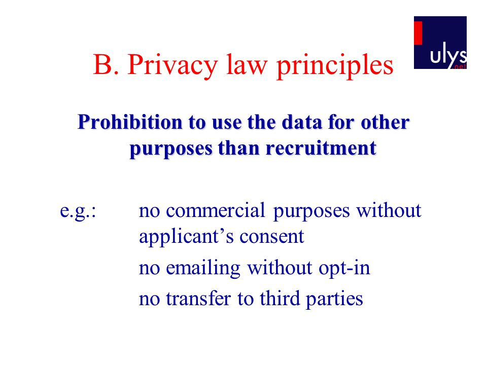 B. Privacy law principles Prohibition to use the data for other purposes than recruitment e.g.: no commercial purposes without applicant's consent no