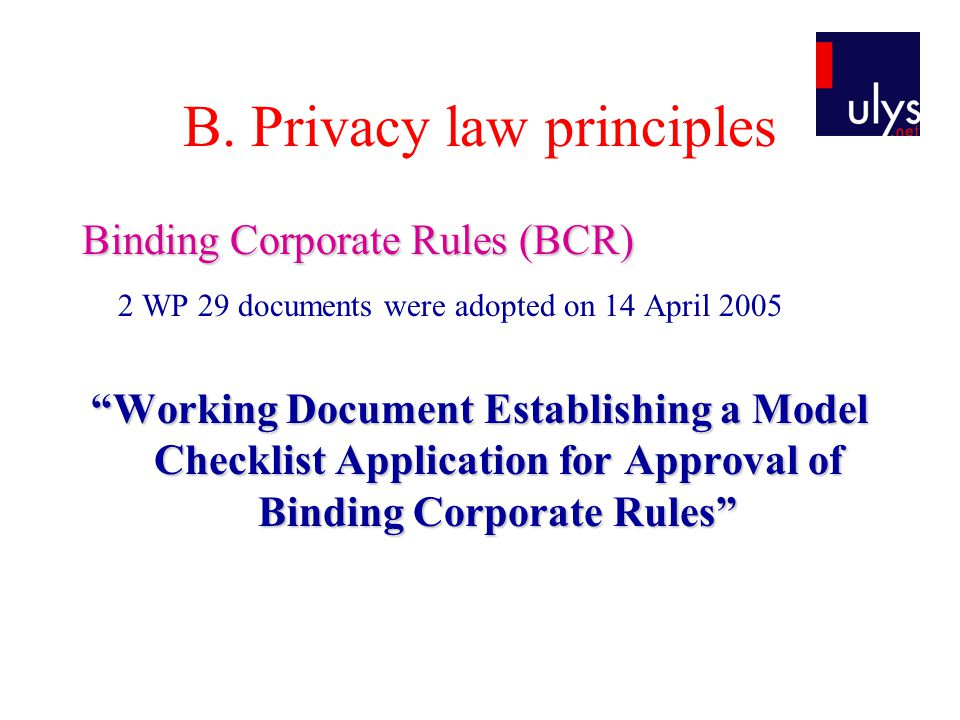 """B. Privacy law principles Binding Corporate Rules (BCR) 2 WP 29 documents were adopted on 14 April 2005 """"Working Document Establishing a Model Checkli"""