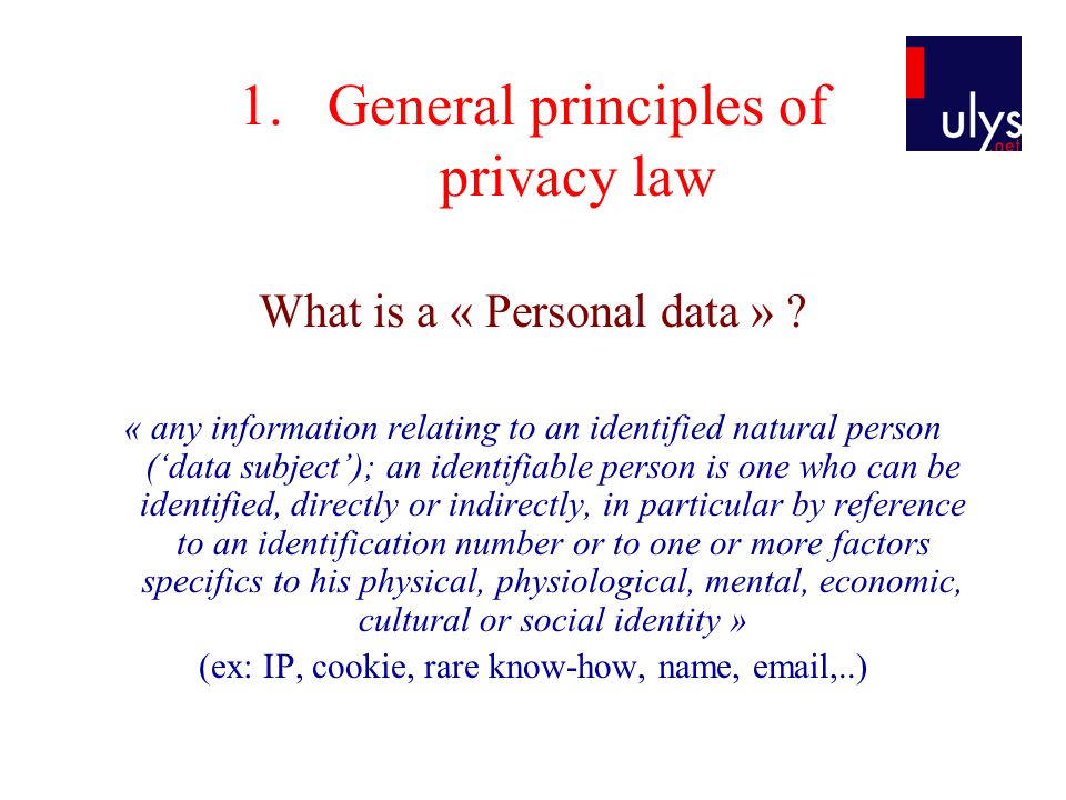 1.General principles of privacy law What is a « Personal data » ? « any information relating to an identified natural person ('data subject'); an iden