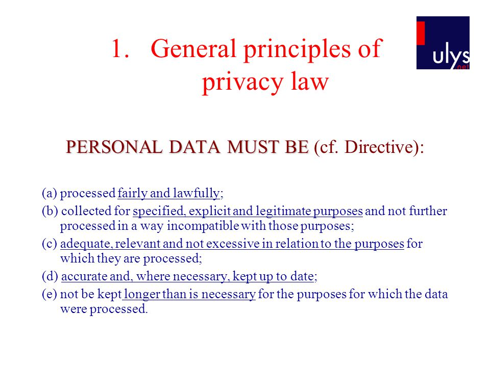1.General principles of privacy law PERSONAL DATA MUST BE PERSONAL DATA MUST BE (cf. Directive): (a) processed fairly and lawfully; (b) collected for