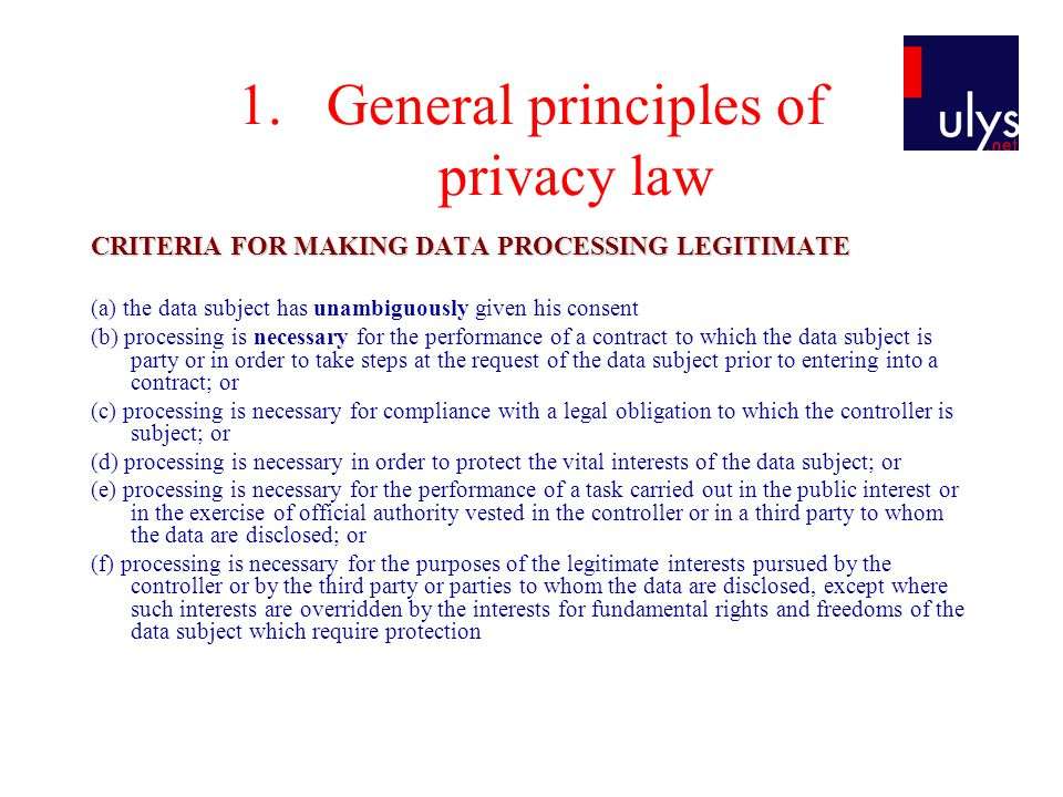 1.General principles of privacy law CRITERIA FOR MAKING DATA PROCESSING LEGITIMATE (a) the data subject has unambiguously given his consent (b) proces