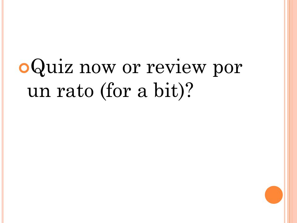 Quiz now or review por un rato (for a bit)?