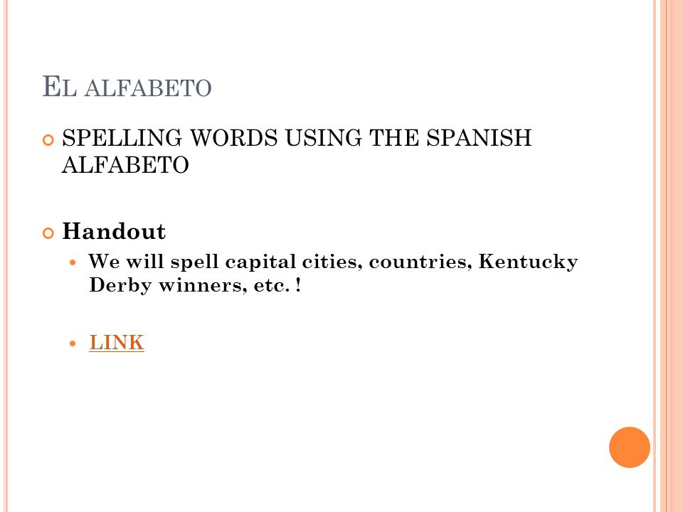 E L ALFABETO SPELLING WORDS USING THE SPANISH ALFABETO Handout We will spell capital cities, countries, Kentucky Derby winners, etc. ! LINK