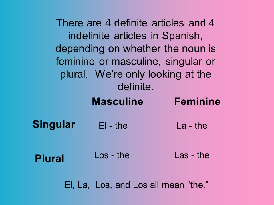 There are 4 definite articles and 4 indefinite articles in Spanish, depending on whether the noun is feminine or masculine, singular or plural.