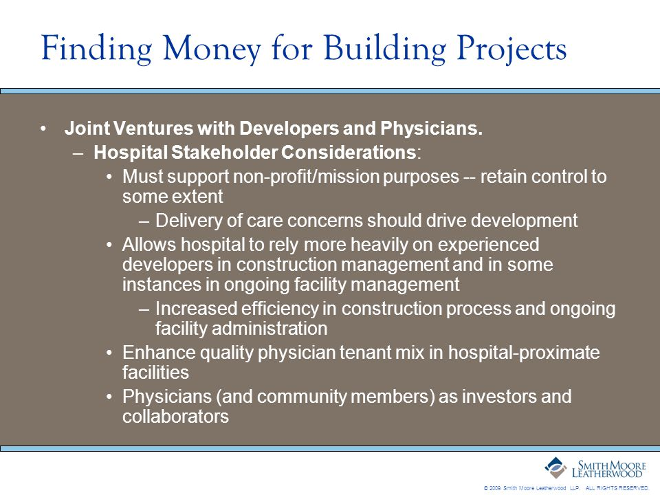 © 2009 Smith Moore Leatherwood LLP. ALL RIGHTS RESERVED. Finding Money for Building Projects Joint Ventures with Developers and Physicians. –Hospital
