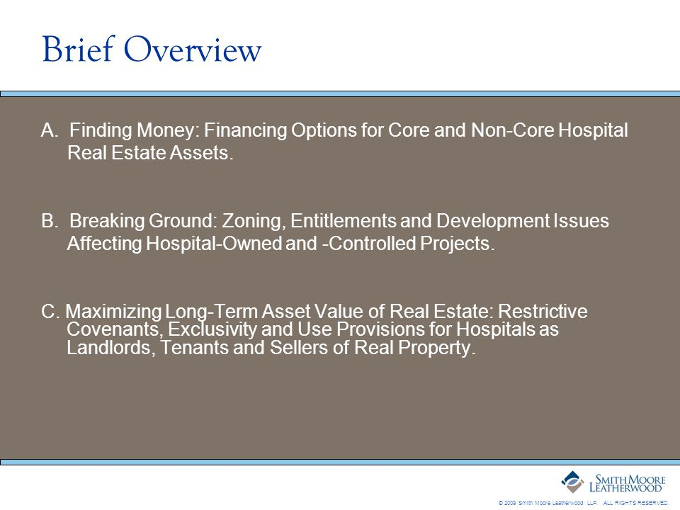 © 2009 Smith Moore Leatherwood LLP. ALL RIGHTS RESERVED. Brief Overview A. Finding Money: Financing Options for Core and Non-Core Hospital Real Estate