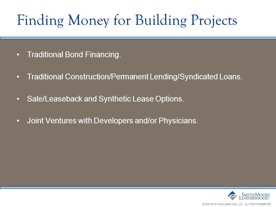 © 2009 Smith Moore Leatherwood LLP. ALL RIGHTS RESERVED. Finding Money for Building Projects Traditional Bond Financing. Traditional Construction/Perm